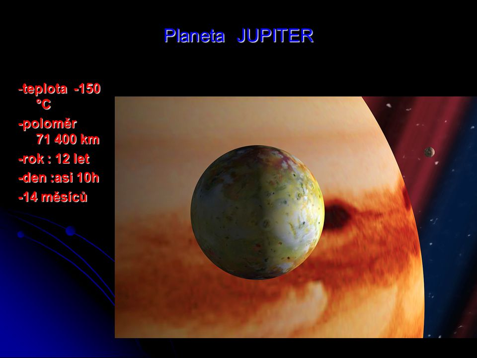 Planeta JUPITER -teplota -150 °C -poloměr 71 400 km -rok : 12 let