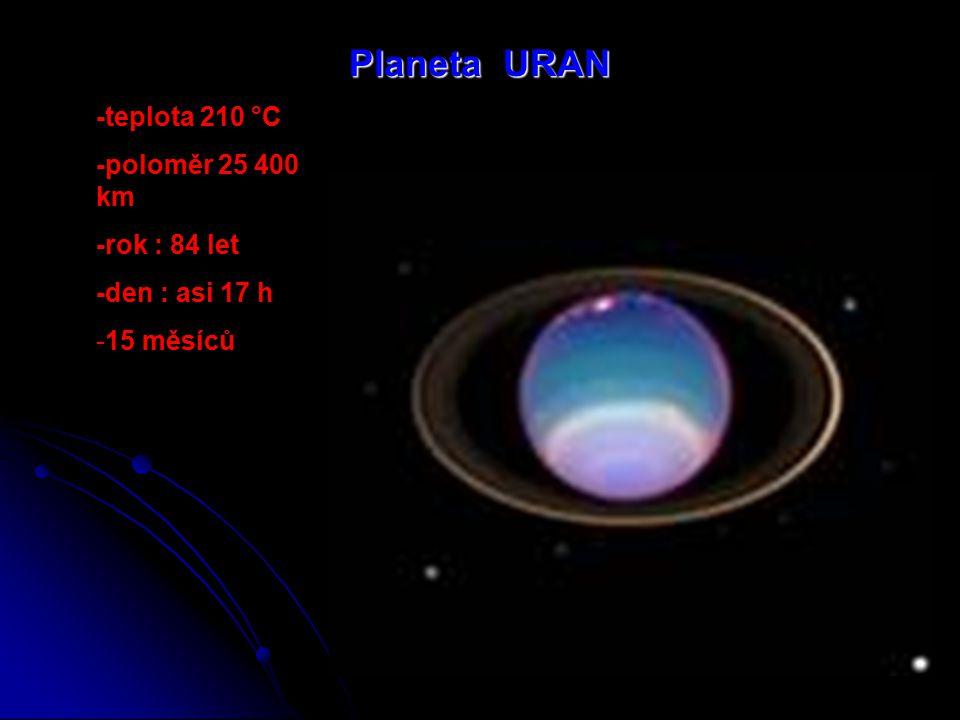 Planeta URAN -teplota 210 °C -poloměr 25 400 km -rok : 84 let