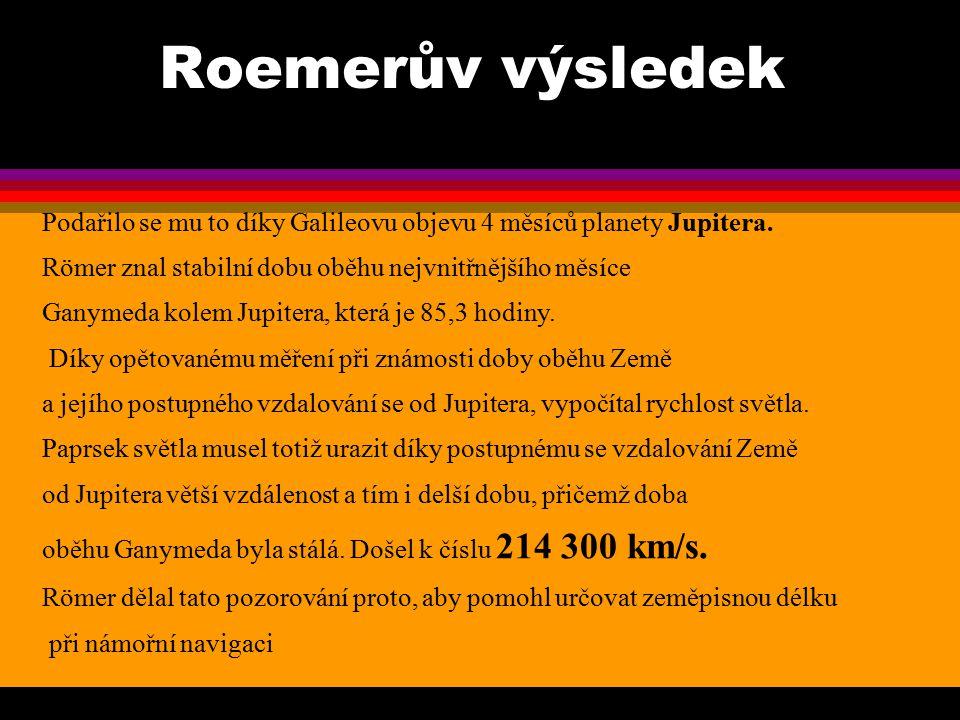 Roemerův výsledek Podařilo se mu to díky Galileovu objevu 4 měsíců planety Jupitera. Römer znal stabilní dobu oběhu nejvnitřnějšího měsíce.