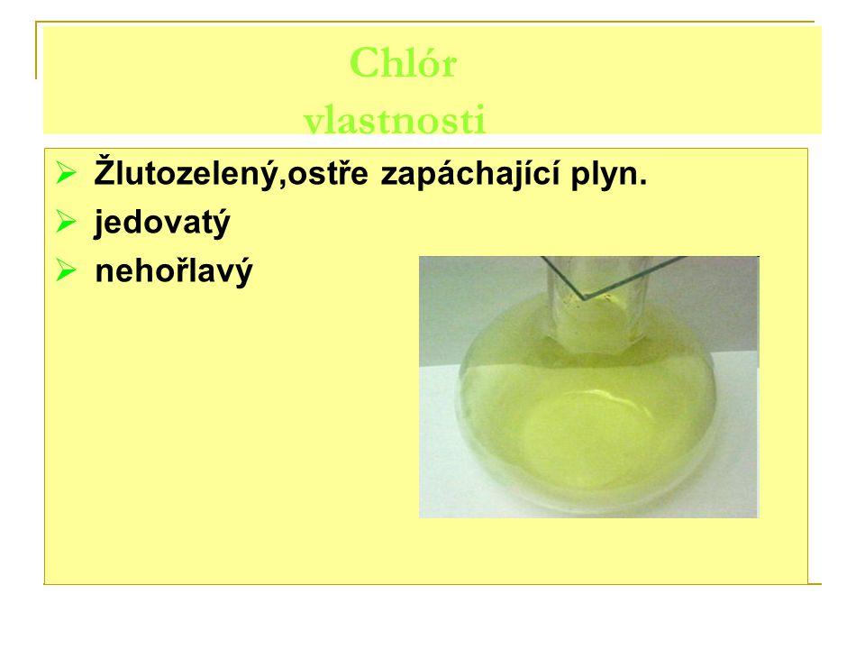 Chlór vlastnosti Žlutozelený,ostře zapáchající plyn. jedovatý