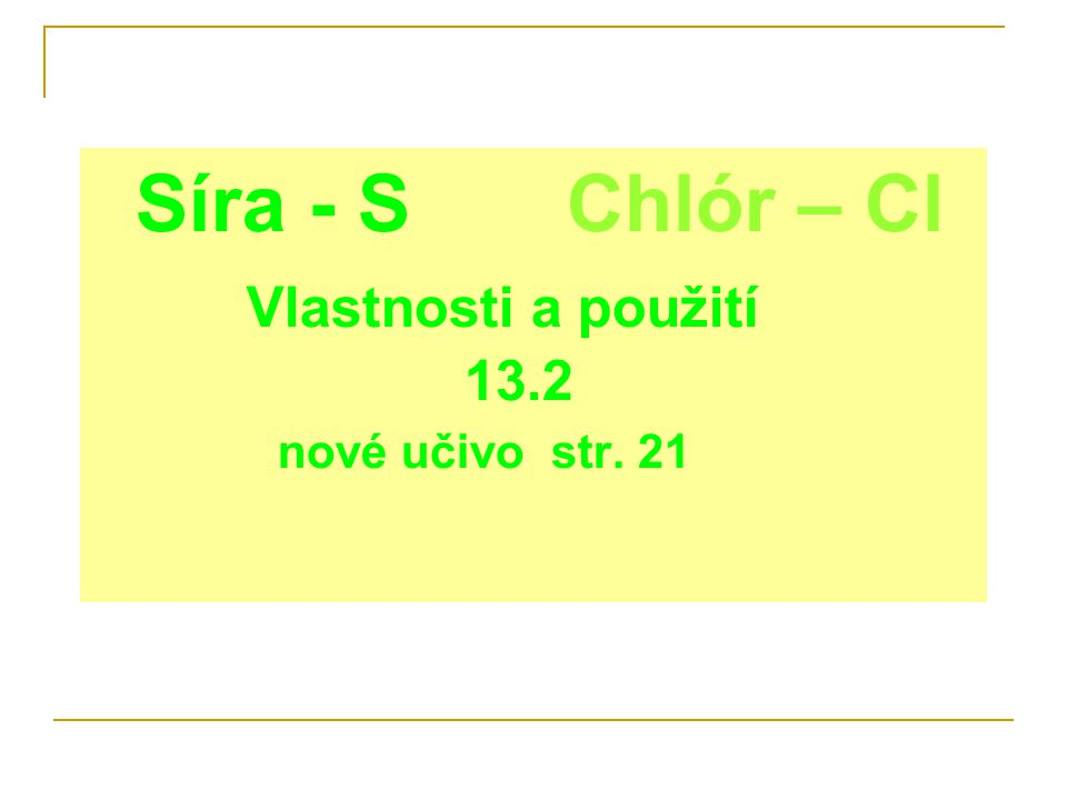 Síra - S Chlór – Cl Vlastnosti a použití 13.2 nové učivo str. 21