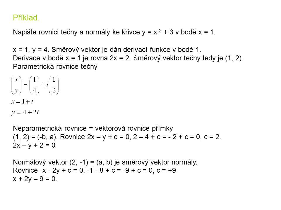 Příklad. Napište rovnici tečny a normály ke křivce y = x 2 + 3 v bodě x = 1. x = 1, y = 4. Směrový vektor je dán derivací funkce v bodě 1.