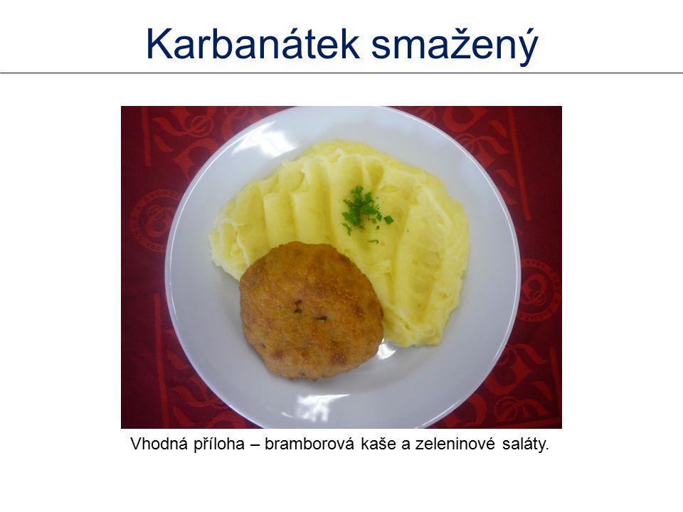 Karbanátek smažený Vhodná příloha – bramborová kaše a zeleninové saláty.
