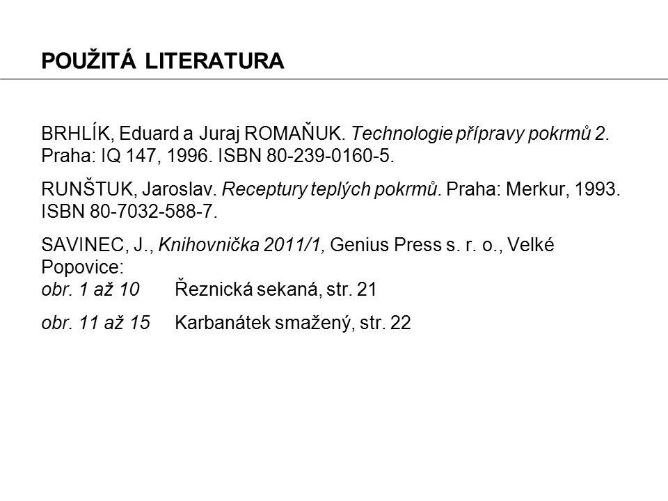 POUŽITÁ LITERATURA BRHLÍK, Eduard a Juraj ROMAŇUK. Technologie přípravy pokrmů 2. Praha: IQ 147, 1996. ISBN 80-239-0160-5.