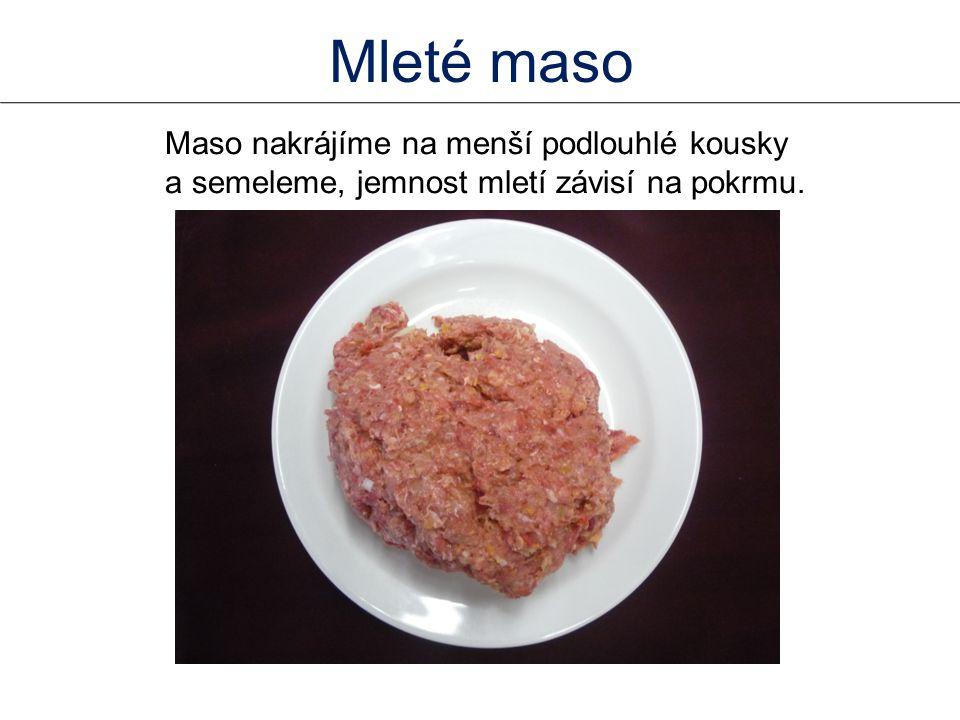 Mleté maso Maso nakrájíme na menší podlouhlé kousky a semeleme, jemnost mletí závisí na pokrmu.