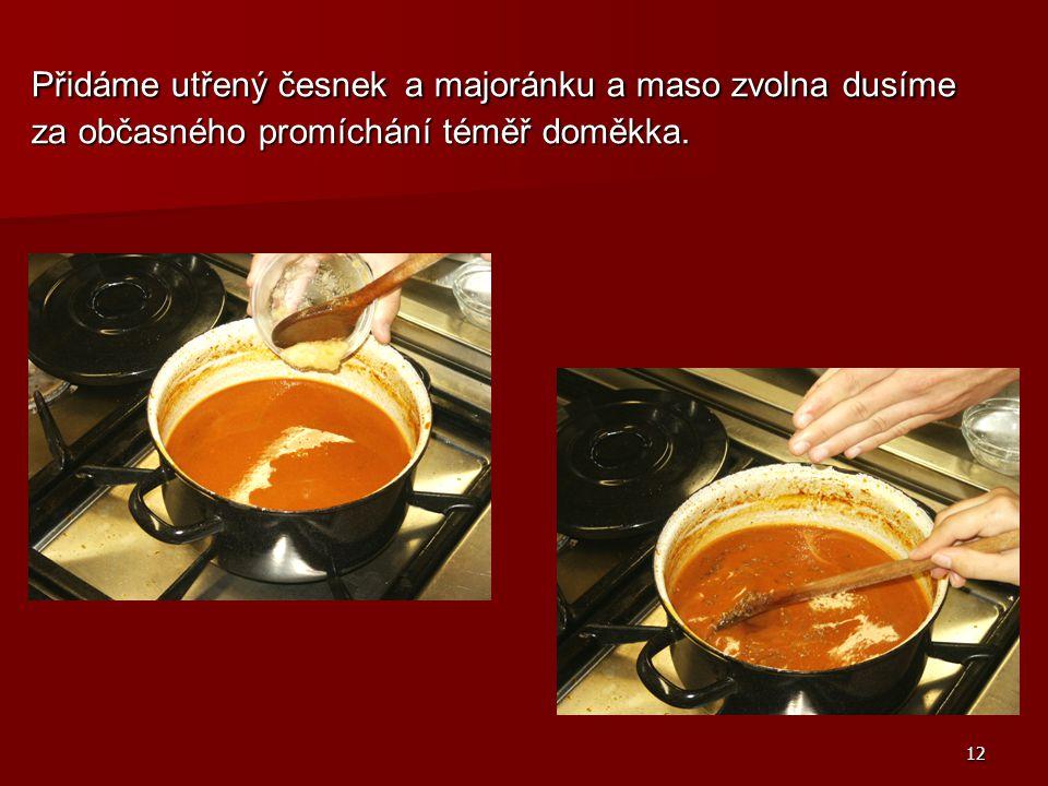 Přidáme utřený česnek a majoránku a maso zvolna dusíme za občasného promíchání téměř doměkka.