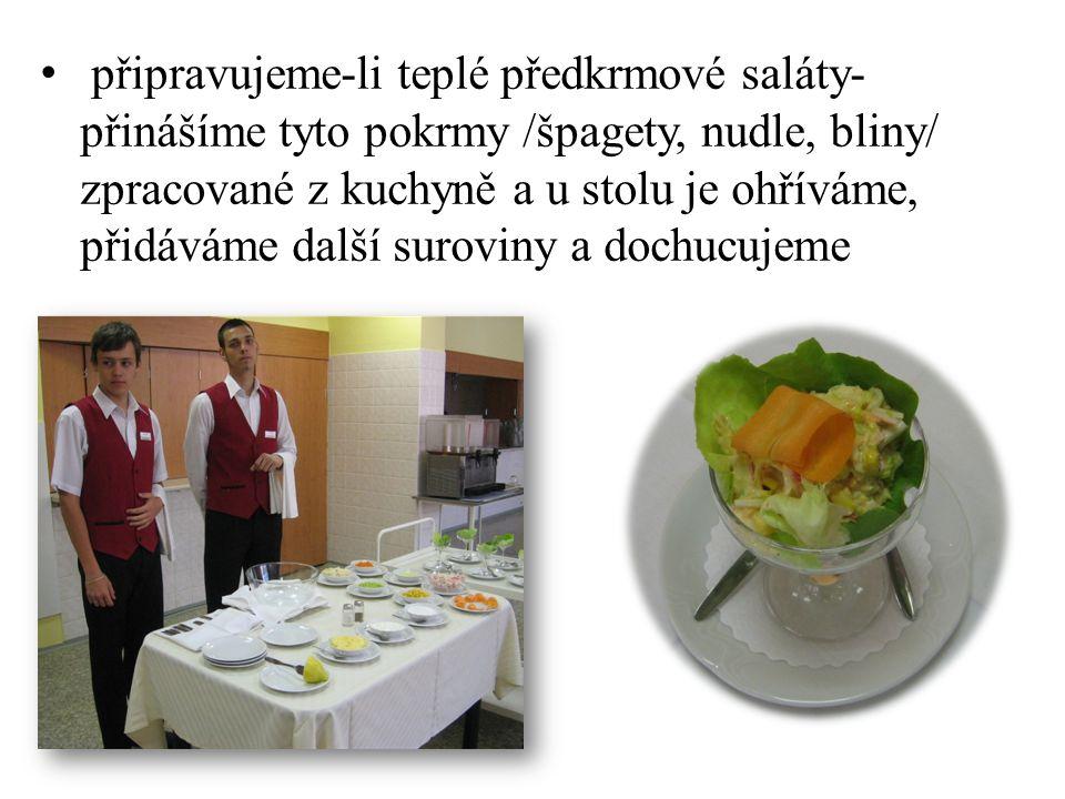 připravujeme-li teplé předkrmové saláty- přinášíme tyto pokrmy /špagety, nudle, bliny/ zpracované z kuchyně a u stolu je ohříváme, přidáváme další suroviny a dochucujeme