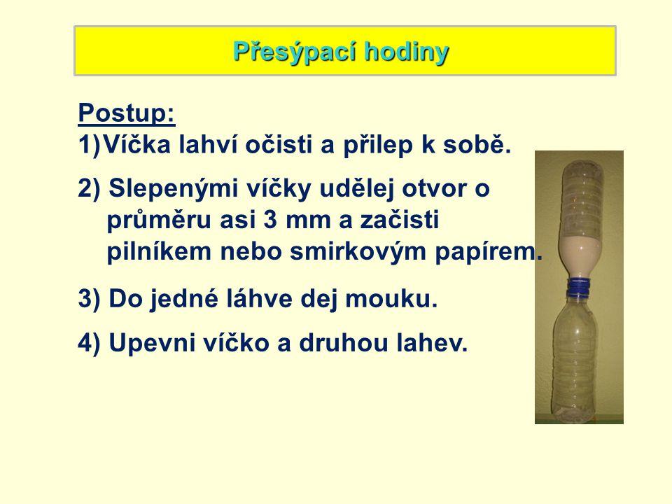 Přesýpací hodiny Postup: Víčka lahví očisti a přilep k sobě. 2) Slepenými víčky udělej otvor o. průměru asi 3 mm a začisti.