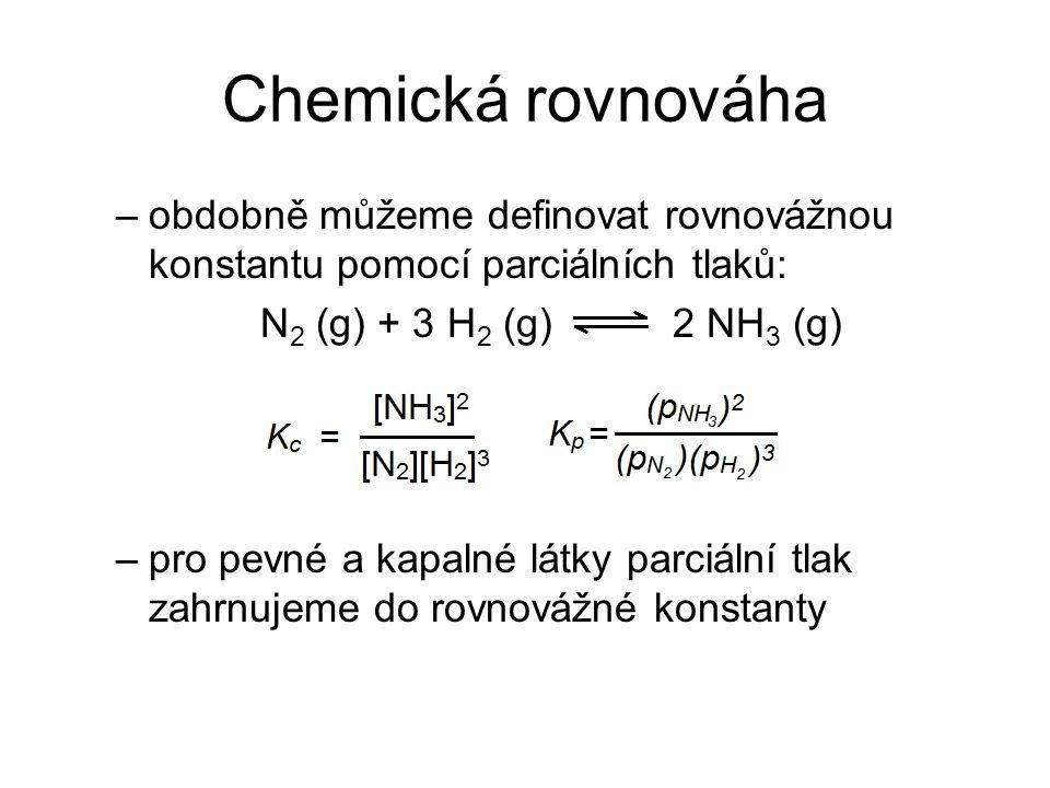 Chemická rovnováha obdobně můžeme definovat rovnovážnou konstantu pomocí parciálních tlaků: N2 (g) + 3 H2 (g) 2 NH3 (g)