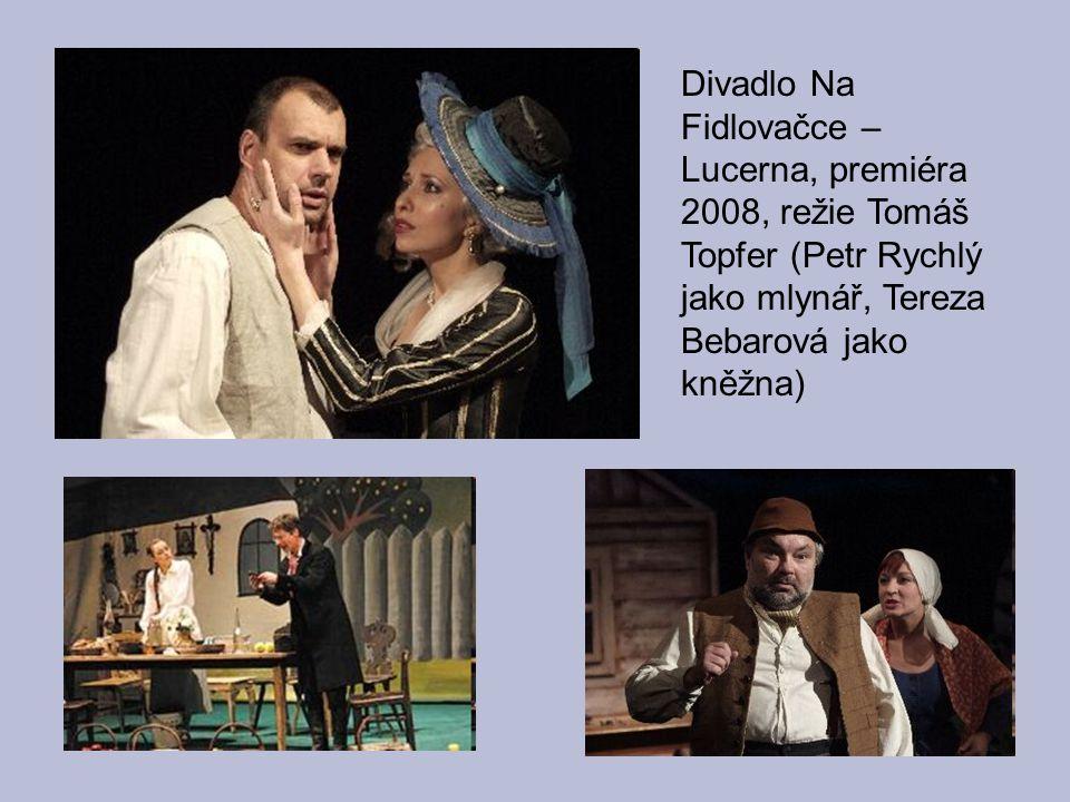 Divadlo Na Fidlovačce – Lucerna, premiéra 2008, režie Tomáš Topfer (Petr Rychlý jako mlynář, Tereza Bebarová jako kněžna)