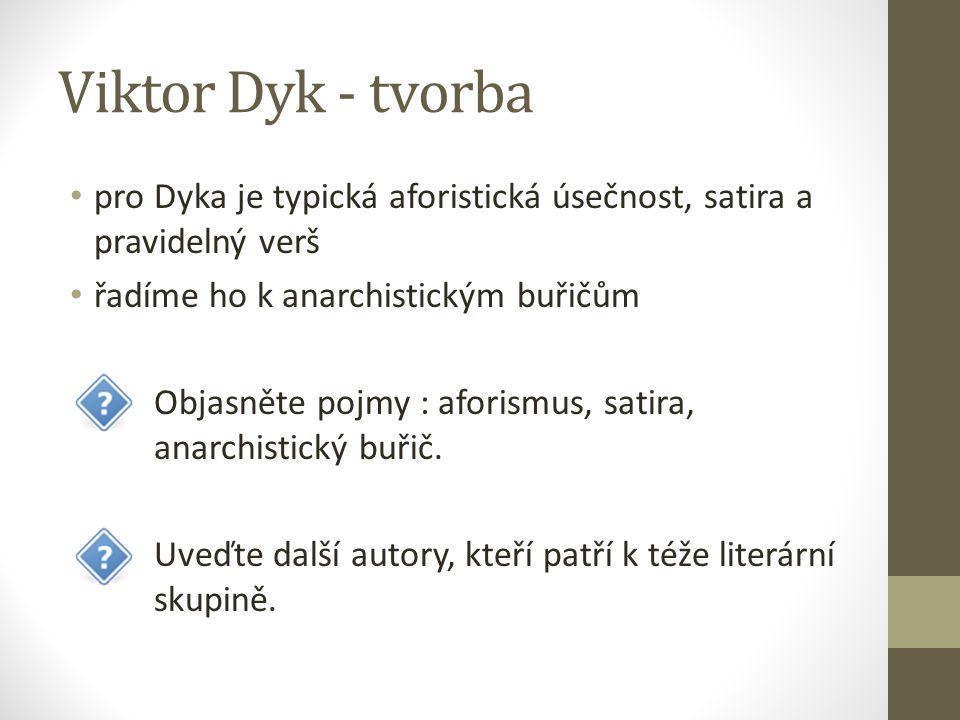 Viktor Dyk - tvorba pro Dyka je typická aforistická úsečnost, satira a pravidelný verš. řadíme ho k anarchistickým buřičům.
