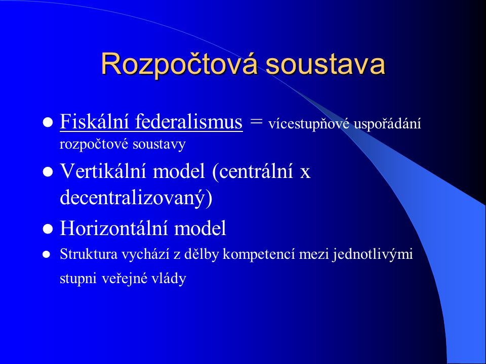 Rozpočtová soustava Fiskální federalismus = vícestupňové uspořádání rozpočtové soustavy. Vertikální model (centrální x decentralizovaný)