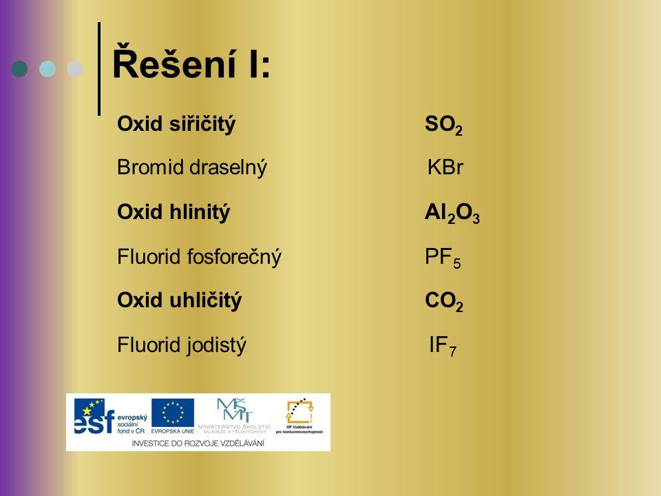 Řešení I: Oxid siřičitý SO2 Bromid draselný KBr Oxid hlinitý Al2O3