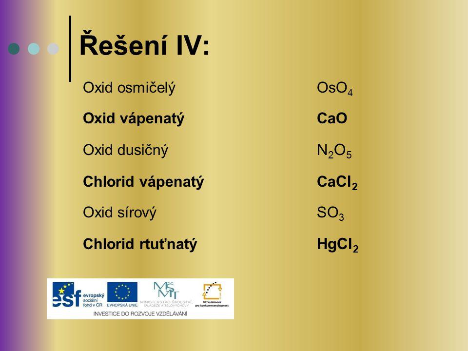 Řešení IV: Oxid osmičelý OsO4 Oxid vápenatý CaO Oxid dusičný N2O5