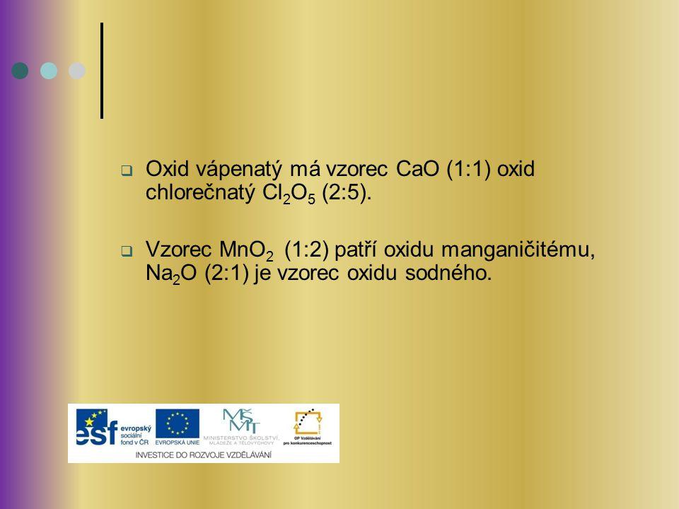 Oxid vápenatý má vzorec CaO (1:1) oxid chlorečnatý Cl2O5 (2:5).