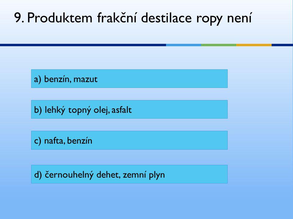 9. Produktem frakční destilace ropy není