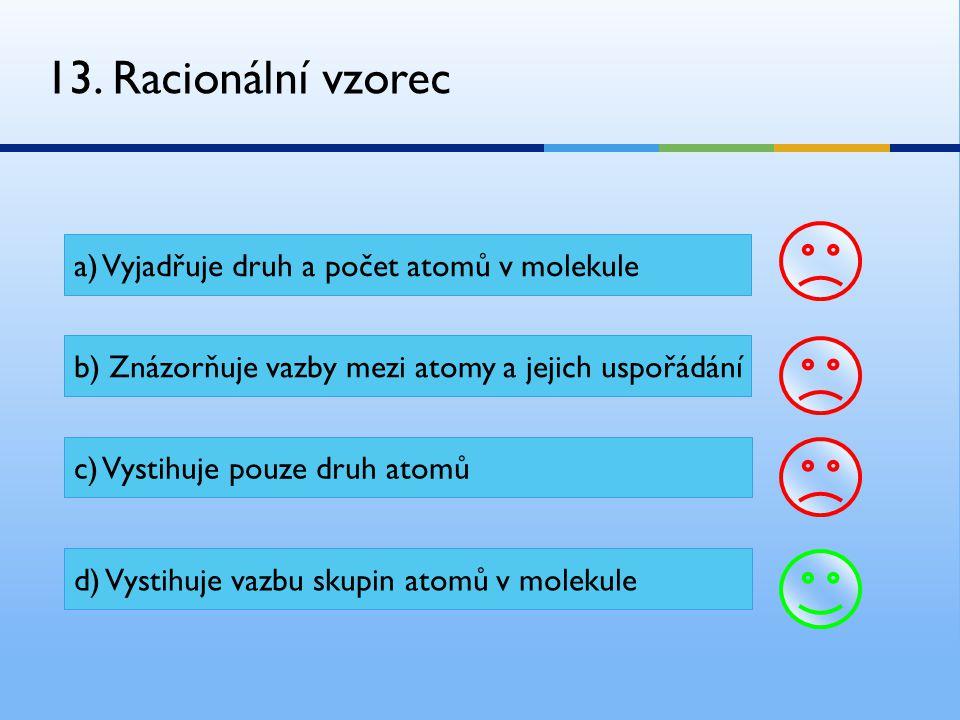 13. Racionální vzorec a) Vyjadřuje druh a počet atomů v molekule