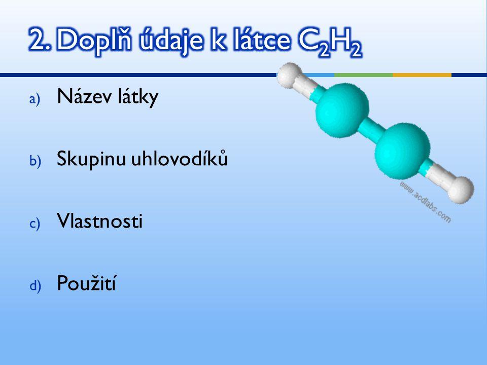 2. Doplň údaje k látce C2H2 Název látky Skupinu uhlovodíků Vlastnosti