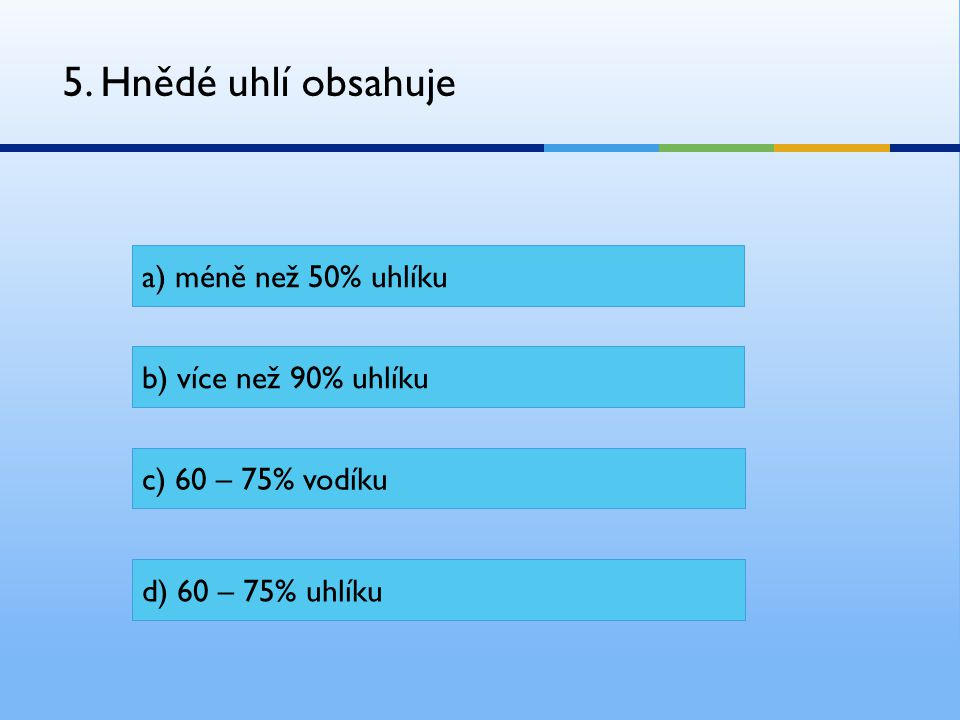 5. Hnědé uhlí obsahuje a) méně než 50% uhlíku b) více než 90% uhlíku