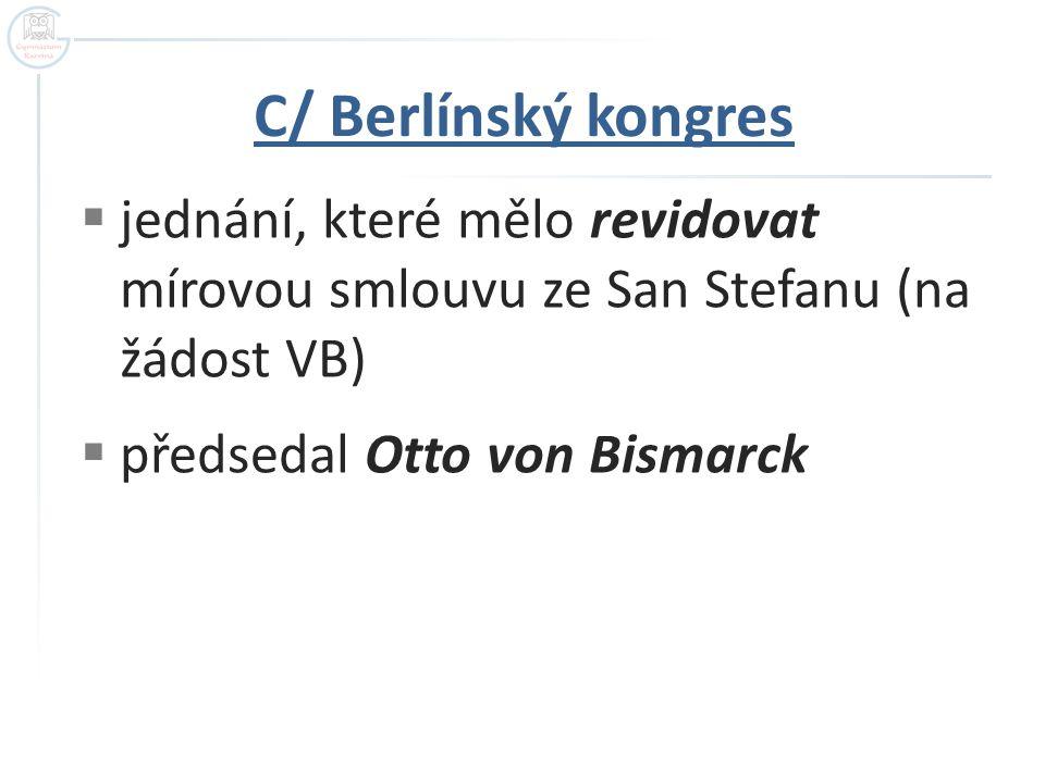 C/ Berlínský kongres jednání, které mělo revidovat mírovou smlouvu ze San Stefanu (na žádost VB) předsedal Otto von Bismarck.