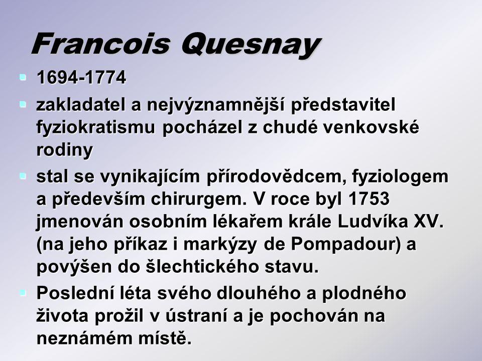 Francois Quesnay 1694-1774. zakladatel a nejvýznamnější představitel fyziokratismu pocházel z chudé venkovské rodiny.