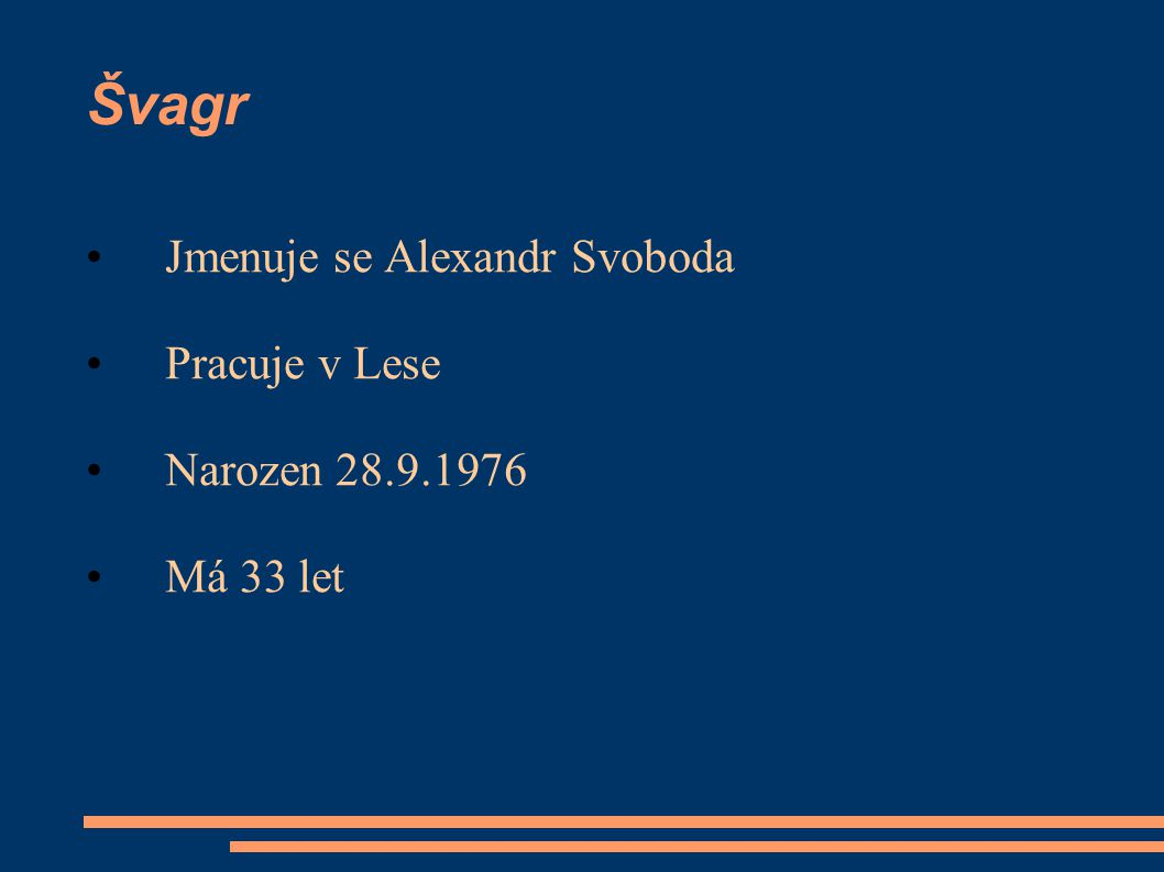 Švagr Jmenuje se Alexandr Svoboda Pracuje v Lese Narozen 28.9.1976