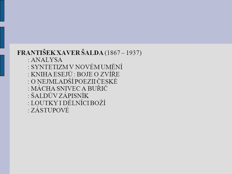 FRANTIŠEK XAVER ŠALDA (1867 – 1937) : ANALYSA : SYNTETIZM V NOVÉM UMĚNÍ : KNIHA ESEJŮ : BOJE O ZVÍŘE : O NEJMLADŠÍ POEZII ČESKÉ : MÁCHA SNIVEC A BUŘIČ : ŠALDŮV ZÁPISNÍK : LOUTKY I DĚLNÍCI BOŽÍ : ZÁSTUPOVÉ