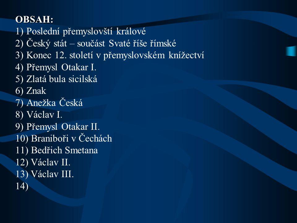 OBSAH: Poslední přemyslovští králové. Český stát – součást Svaté říše římské. Konec 12. století v přemyslovském knížectví.