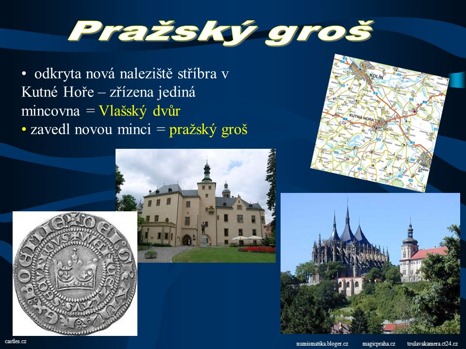 Pražský groš odkryta nová naleziště stříbra v Kutné Hoře – zřízena jediná mincovna = Vlašský dvůr. zavedl novou minci = pražský groš.