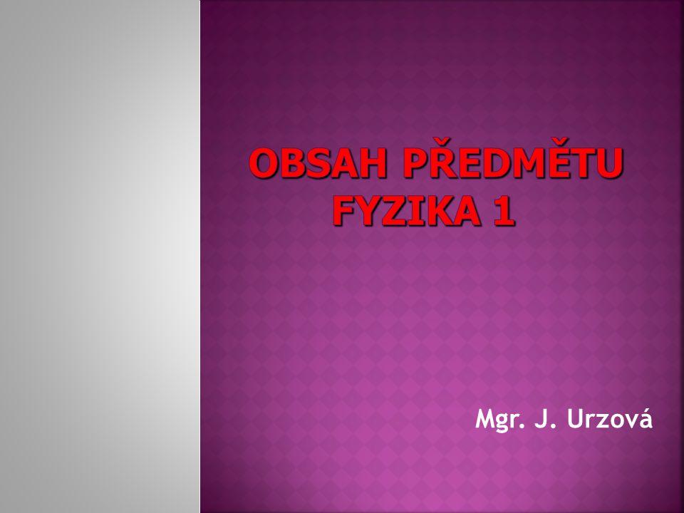 OBSAH PŘEDMĚTU FYZIKA 1 Mgr. J. Urzová