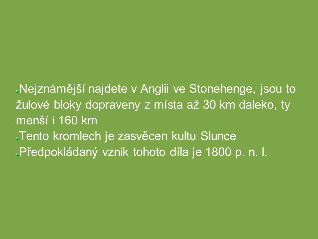 Nejznámější najdete v Anglii ve Stonehenge, jsou to žulové bloky dopraveny z místa až 30 km daleko, ty menší i 160 km