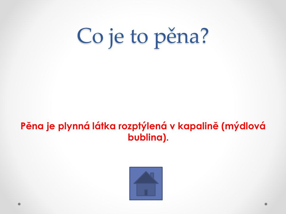 Pěna je plynná látka rozptýlená v kapalině (mýdlová bublina).