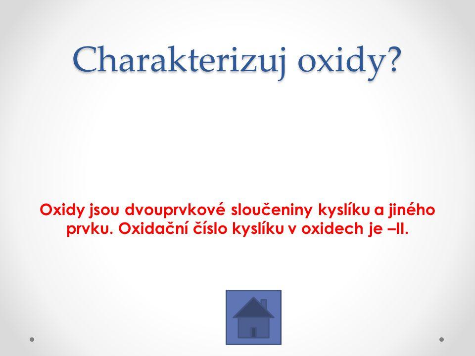 Charakterizuj oxidy. Oxidy jsou dvouprvkové sloučeniny kyslíku a jiného prvku.