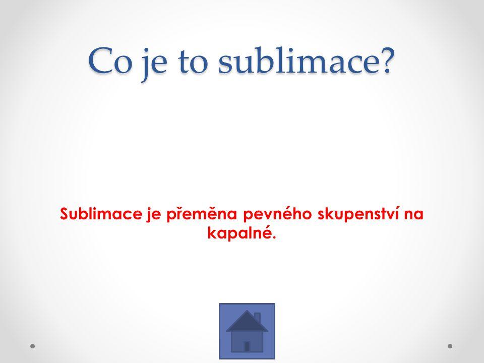 Sublimace je přeměna pevného skupenství na kapalné.
