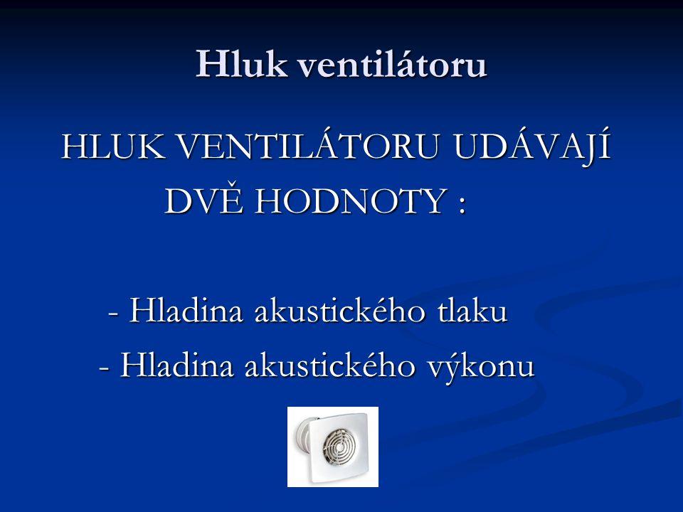 Hluk ventilátoru HLUK VENTILÁTORU UDÁVAJÍ DVĚ HODNOTY :