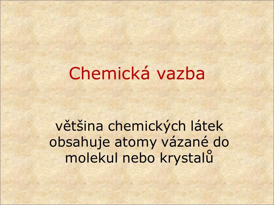 Chemická vazba většina chemických látek obsahuje atomy vázané do molekul nebo krystalů