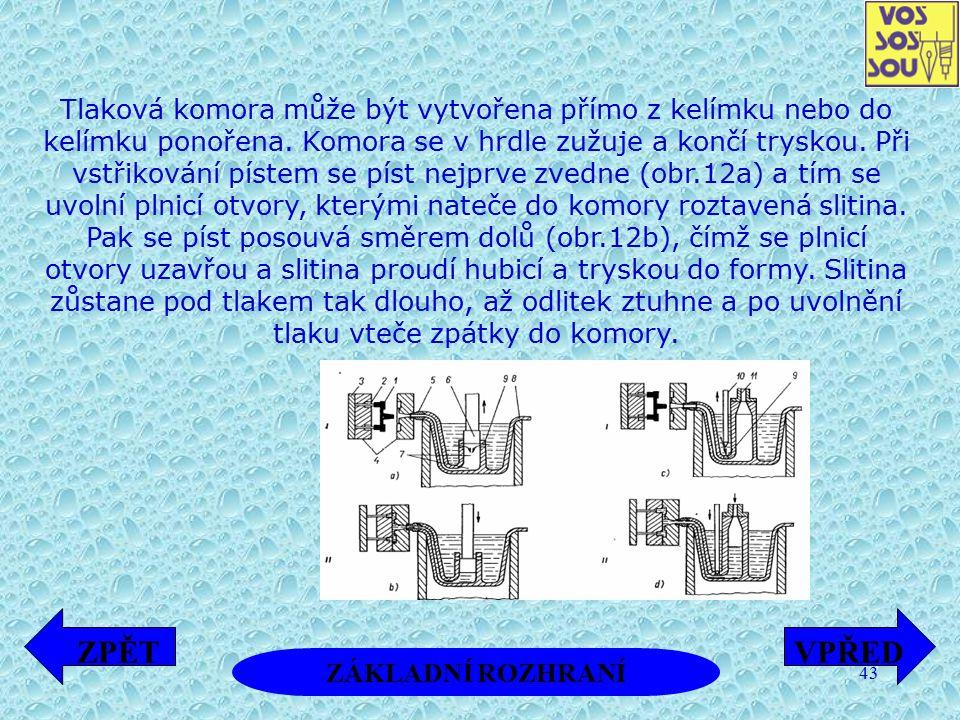 Tlaková komora může být vytvořena přímo z kelímku nebo do kelímku ponořena. Komora se v hrdle zužuje a končí tryskou. Při vstřikování pístem se píst nejprve zvedne (obr.12a) a tím se uvolní plnicí otvory, kterými nateče do komory roztavená slitina. Pak se píst posouvá směrem dolů (obr.12b), čímž se plnicí otvory uzavřou a slitina proudí hubicí a tryskou do formy. Slitina zůstane pod tlakem tak dlouho, až odlitek ztuhne a po uvolnění tlaku vteče zpátky do komory.