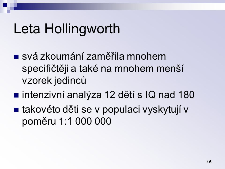 Leta Hollingworth svá zkoumání zaměřila mnohem specifičtěji a také na mnohem menší vzorek jedinců. intenzivní analýza 12 dětí s IQ nad 180.