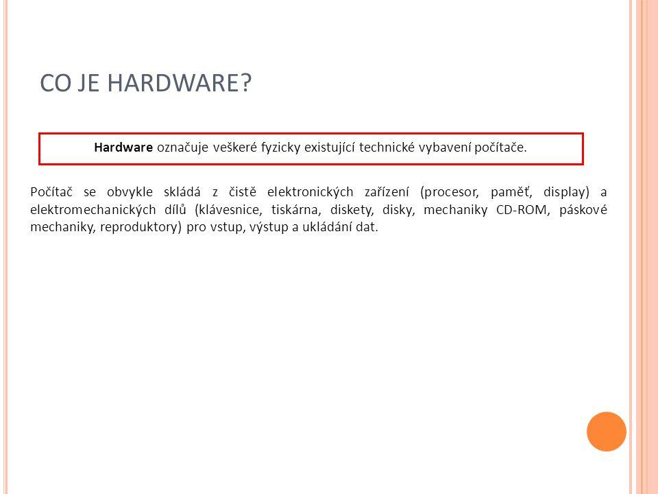 CO JE HARDWARE Hardware označuje veškeré fyzicky existující technické vybavení počítače.