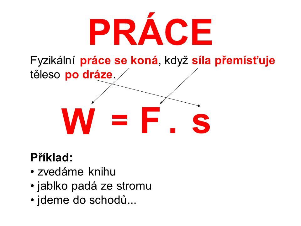 PRÁCE Fyzikální práce se koná, když síla přemísťuje těleso po dráze. W. F. . s. = Příklad: zvedáme knihu.