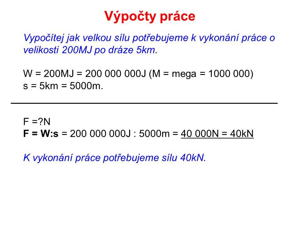 Výpočty práce Vypočítej jak velkou sílu potřebujeme k vykonání práce o velikosti 200MJ po dráze 5km.