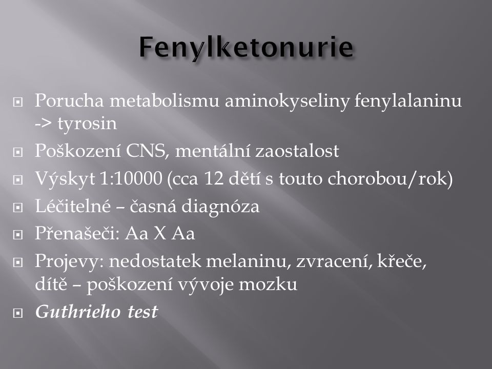 Fenylketonurie Porucha metabolismu aminokyseliny fenylalaninu -> tyrosin. Poškození CNS, mentální zaostalost.