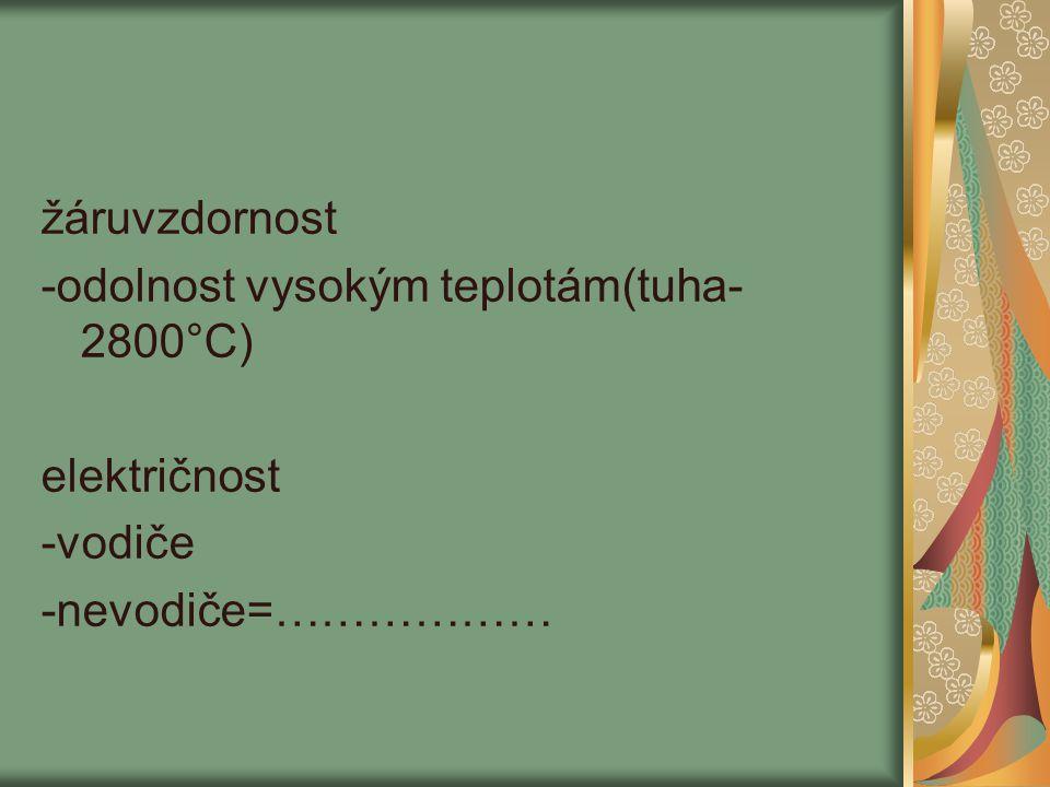 žáruvzdornost -odolnost vysokým teplotám(tuha-2800°C) električnost -vodiče -nevodiče=………………