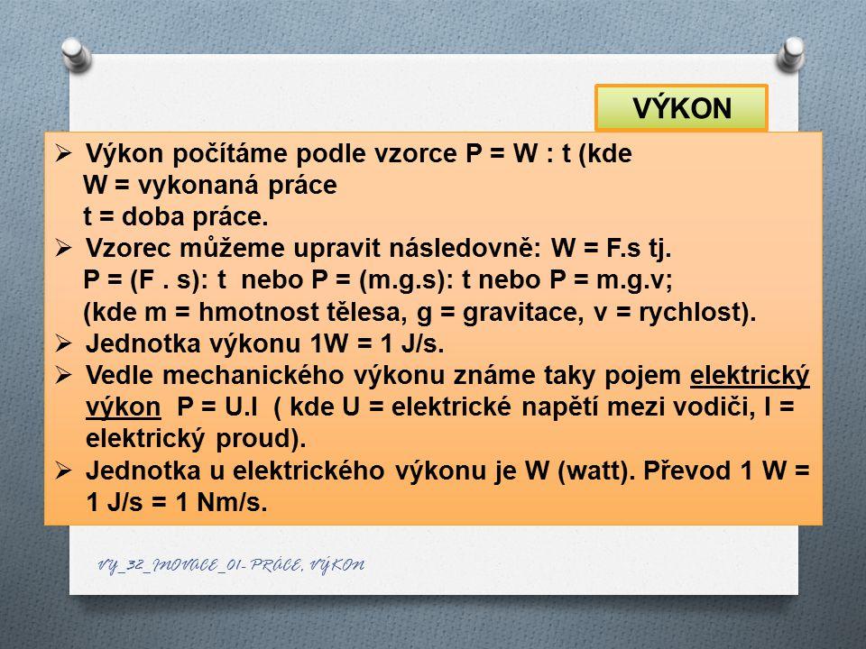VÝKON Výkon počítáme podle vzorce P = W : t (kde W = vykonaná práce