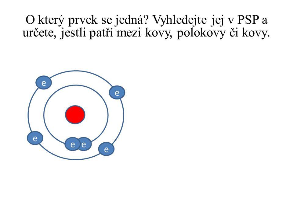 O který prvek se jedná Vyhledejte jej v PSP a určete, jestli patří mezi kovy, polokovy či kovy.