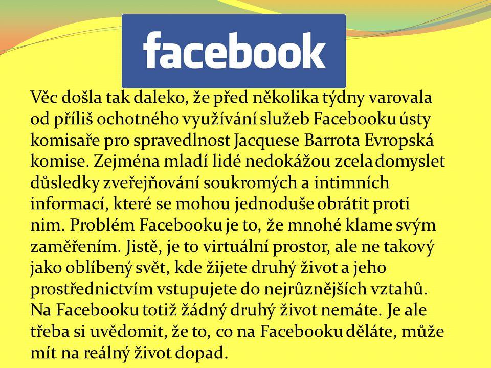 Věc došla tak daleko, že před několika týdny varovala od příliš ochotného využívání služeb Facebooku ústy komisaře pro spravedlnost Jacquese Barrota Evropská komise.