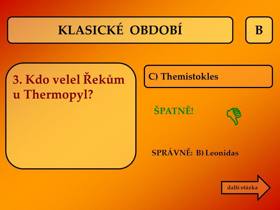 KLASICKÉ OBDOBÍ B 3. Kdo velel Řekům u Thermopyl C) Themistokles