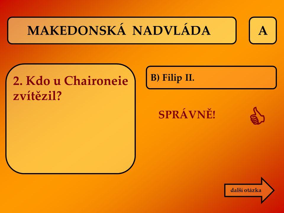  MAKEDONSKÁ NADVLÁDA A 2. Kdo u Chaironeie zvítězil SPRÁVNĚ!