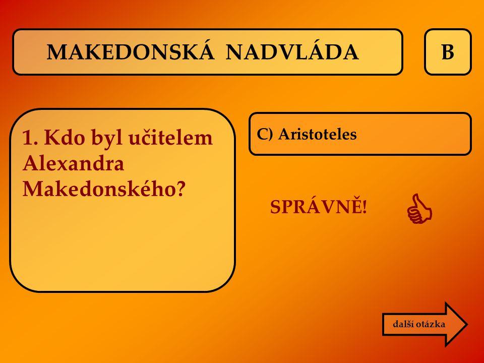  MAKEDONSKÁ NADVLÁDA B 1. Kdo byl učitelem Alexandra Makedonského