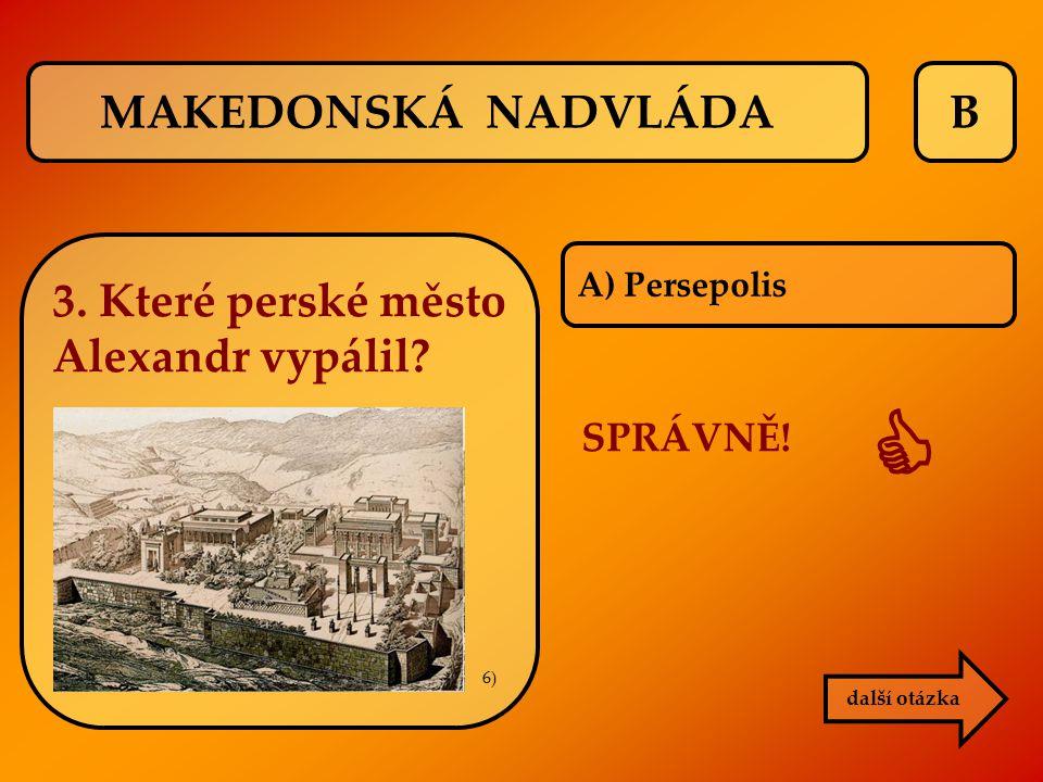  MAKEDONSKÁ NADVLÁDA B 3. Které perské město Alexandr vypálil
